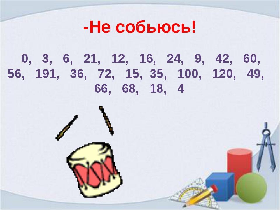 -Не собьюсь! 0, 3, 6, 21, 12, 16, 24, 9, 42, 60, 56, 191, 36, 72, 15, 35, 100...