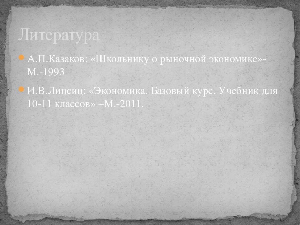 А.П.Казаков: «Школьнику о рыночной экономике»-М.-1993 И.В.Липсиц: «Экономика....