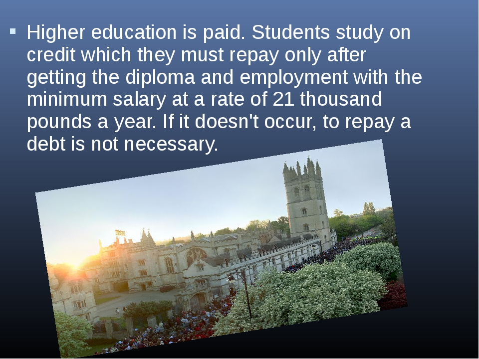 Higher education is paid. Students study on credit which they must repay only