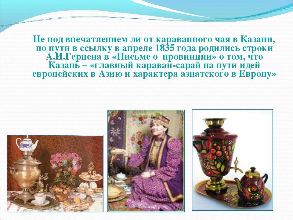Не под впечатлением ли от караванного чая в Казани, по пути в ссылку в апрел...