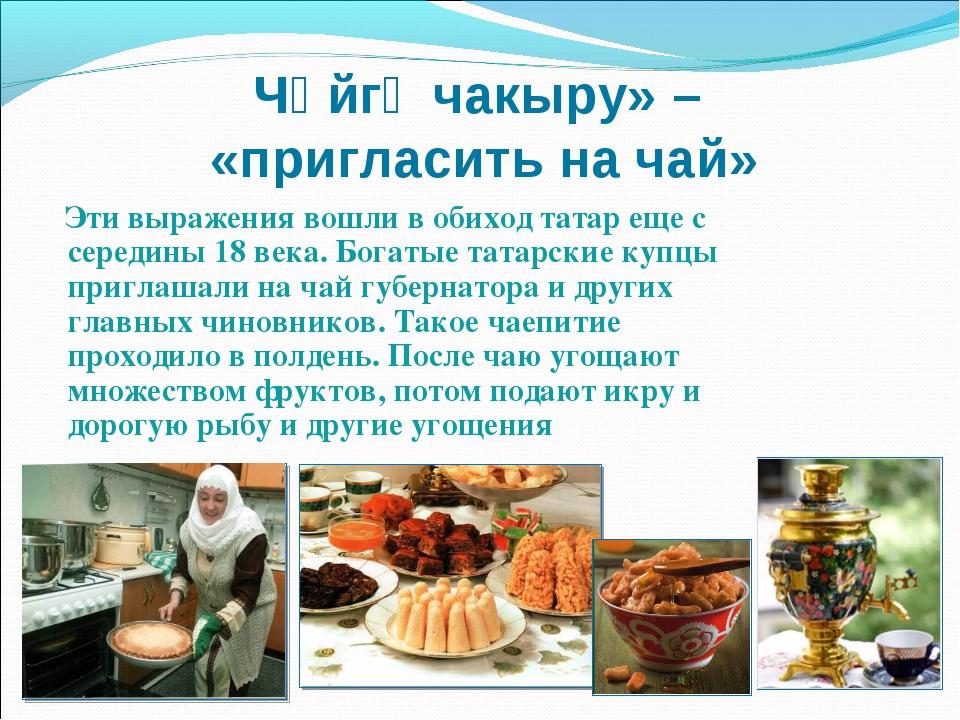 Чәйгә чакыру» – «пригласить на чай» Эти выражения вошли в обиход татар еще с...