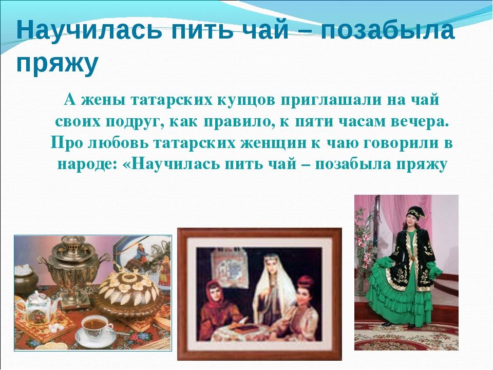 Научилась пить чай – позабыла пряжу А жены татарских купцов приглашали на чай...