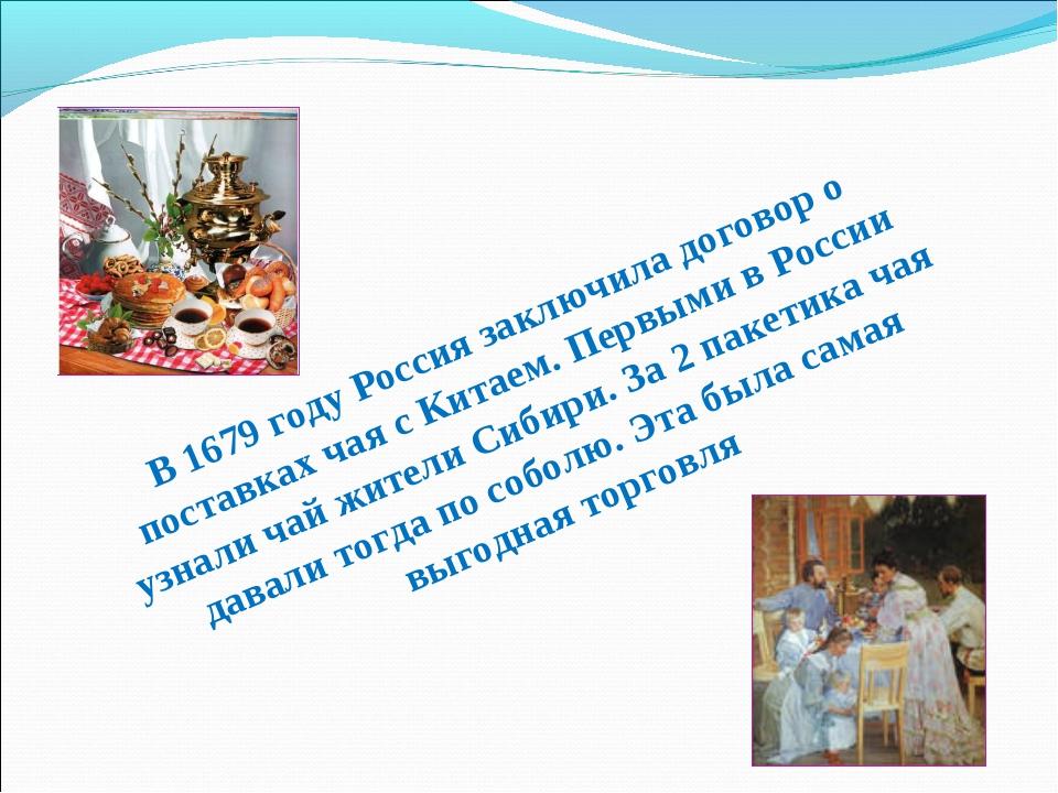 В 1679 году Россия заключила договор о поставках чая с Китаем. Первыми в Росс...