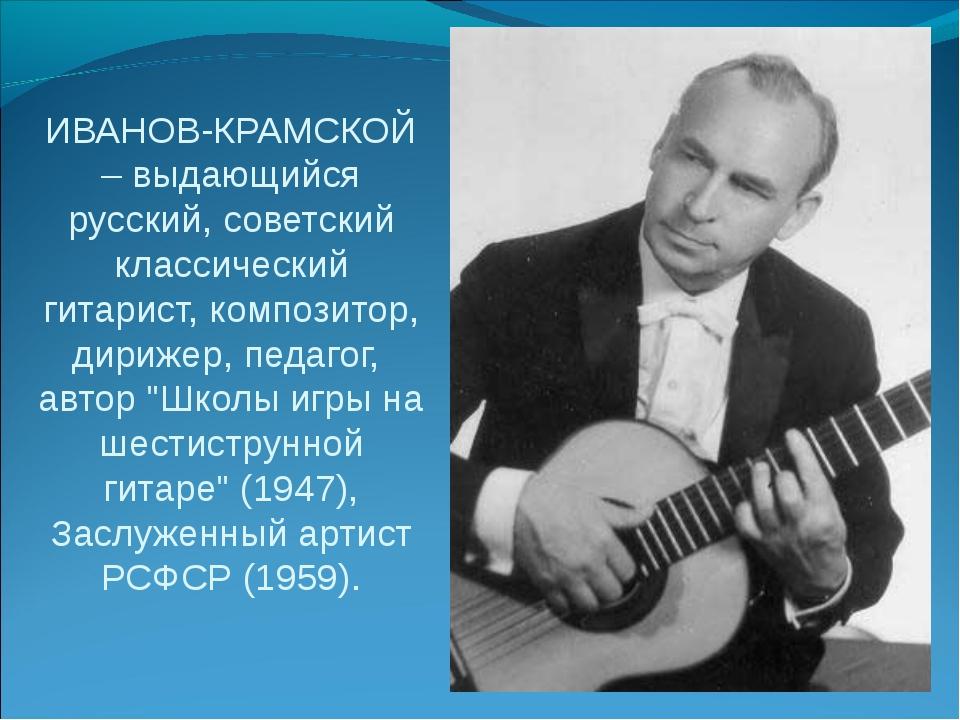 ИВАНОВ-КРАМСКОЙ – выдающийся русский, советский классический гитарист, компо...