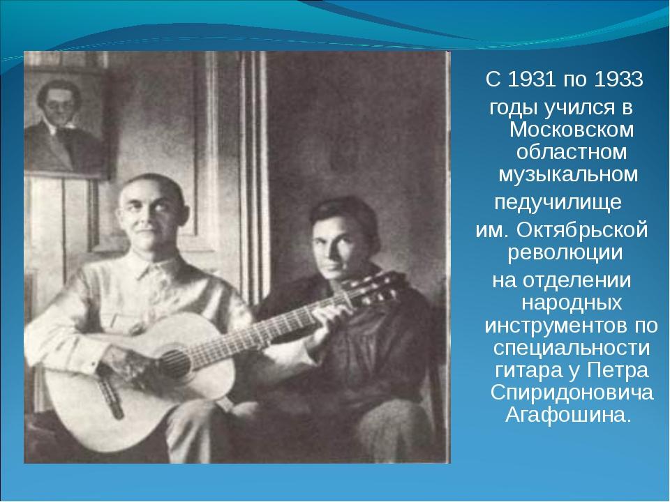 С 1931 по 1933 годы учился в Московском областном музыкальном педучилище им....