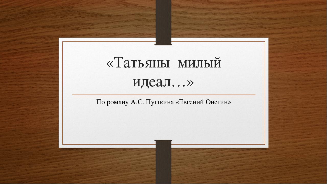 «Татьяны милый идеал…» По роману А.С. Пушкина «Евгений Онегин»