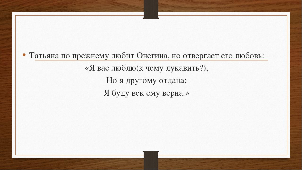 Татьяна по прежнему любит Онегина, но отвергает его любовь: «Я вас люблю(к че...