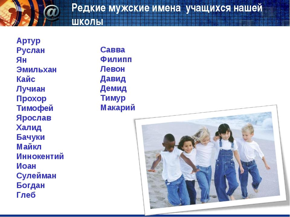Редкие мужские имена учащихся нашей школы Артур Руслан Ян Эмильхан Кайс Лучиа...