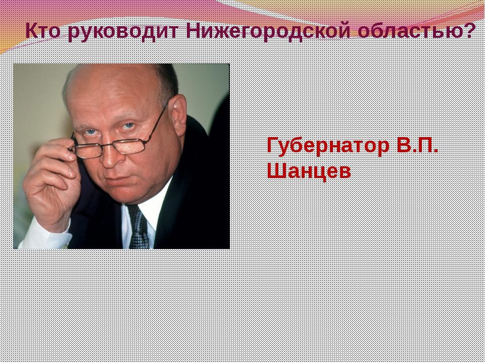 Кто руководит Нижегородской областью? Губернатор В.П. Шанцев