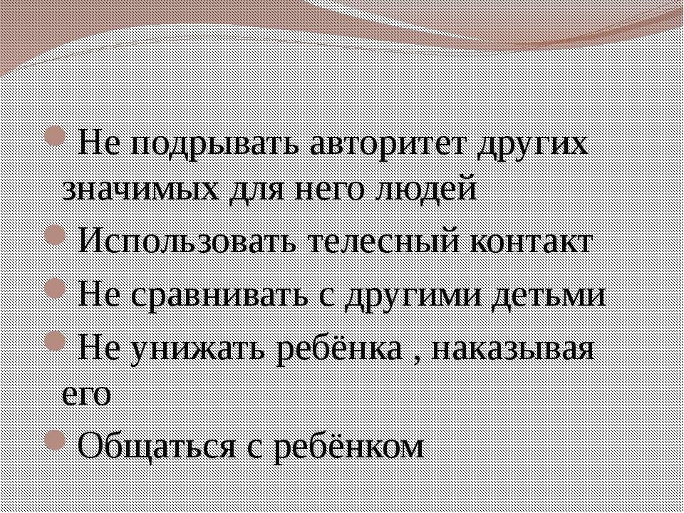Не подрывать авторитет других значимых для него людей Использовать телесный к...