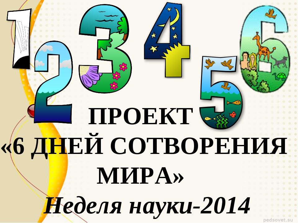 ПРОЕКТ «6 ДНЕЙ СОТВОРЕНИЯ МИРА» Неделя науки-2014