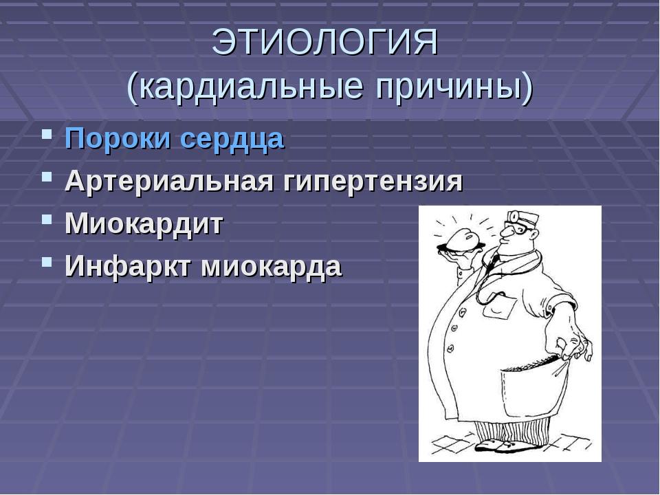 ЭТИОЛОГИЯ (кардиальные причины) Пороки сердца Артериальная гипертензия Миокар...