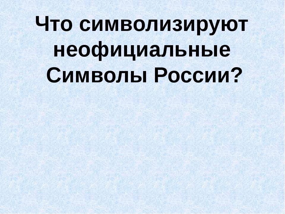 Что символизируют неофициальные Символы России?