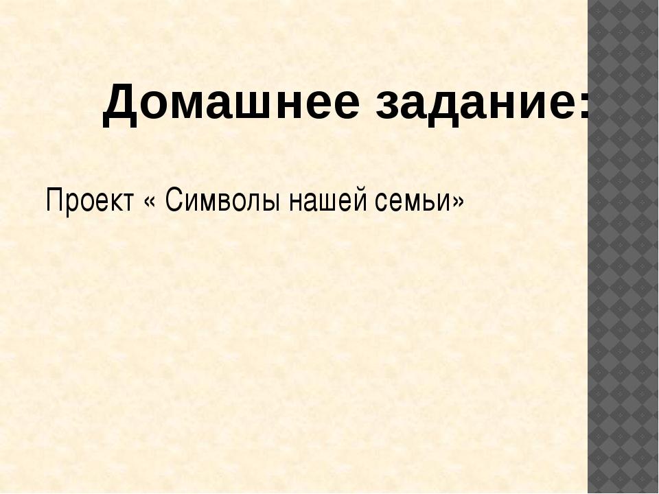Кривошеева С.Ю.  Домашнее задание: Проект « Символы нашей семьи»