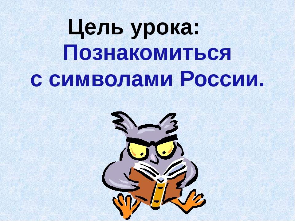 Цель урока: Познакомиться с символами России.