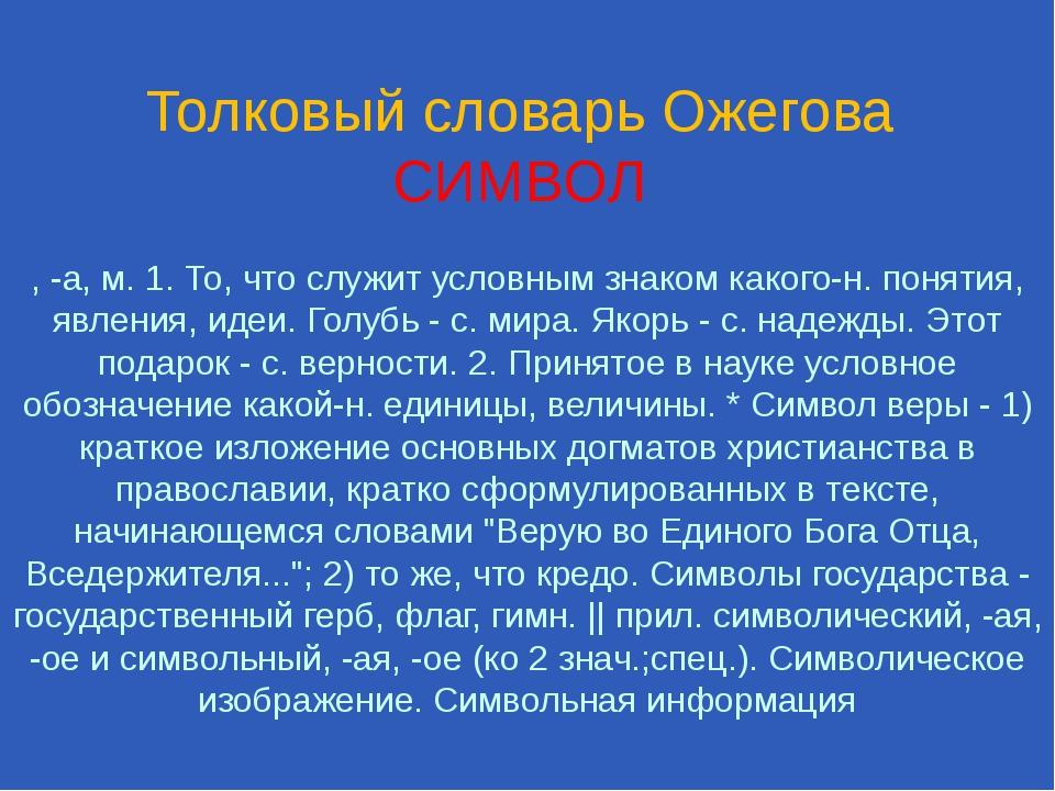 Толковый словарь Ожегова СИМВОЛ , -а, м. 1. То, что служит условным знаком ка...