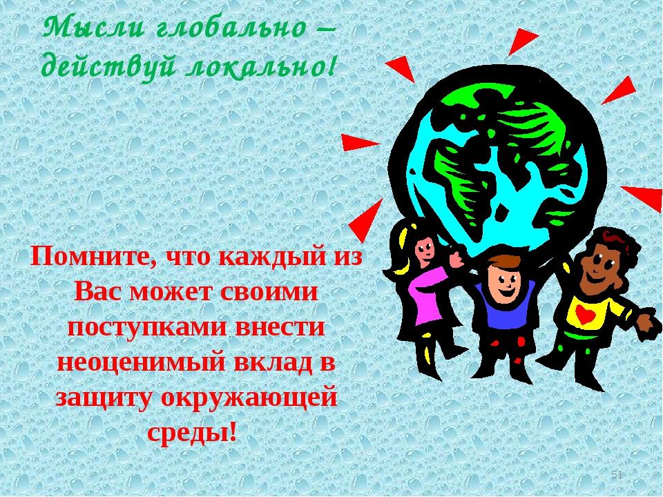 * Мысли глобально – действуй локально! Помните, что каждый из Вас может своим...