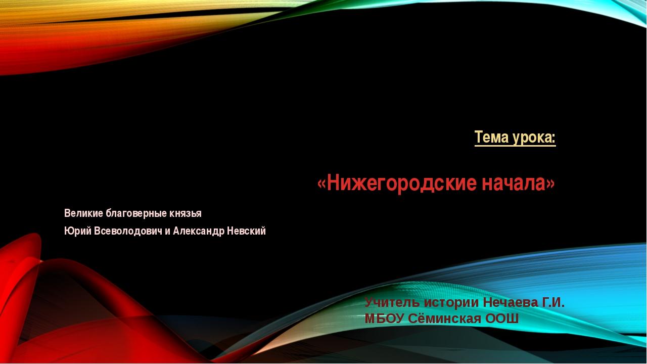 Тема урока: «Нижегородские начала» Великие благоверные князья Юрий Всеволодов...