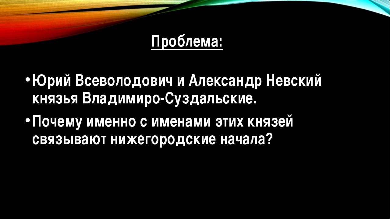 Проблема: Юрий Всеволодович и Александр Невский князья Владимиро-Суздальские....