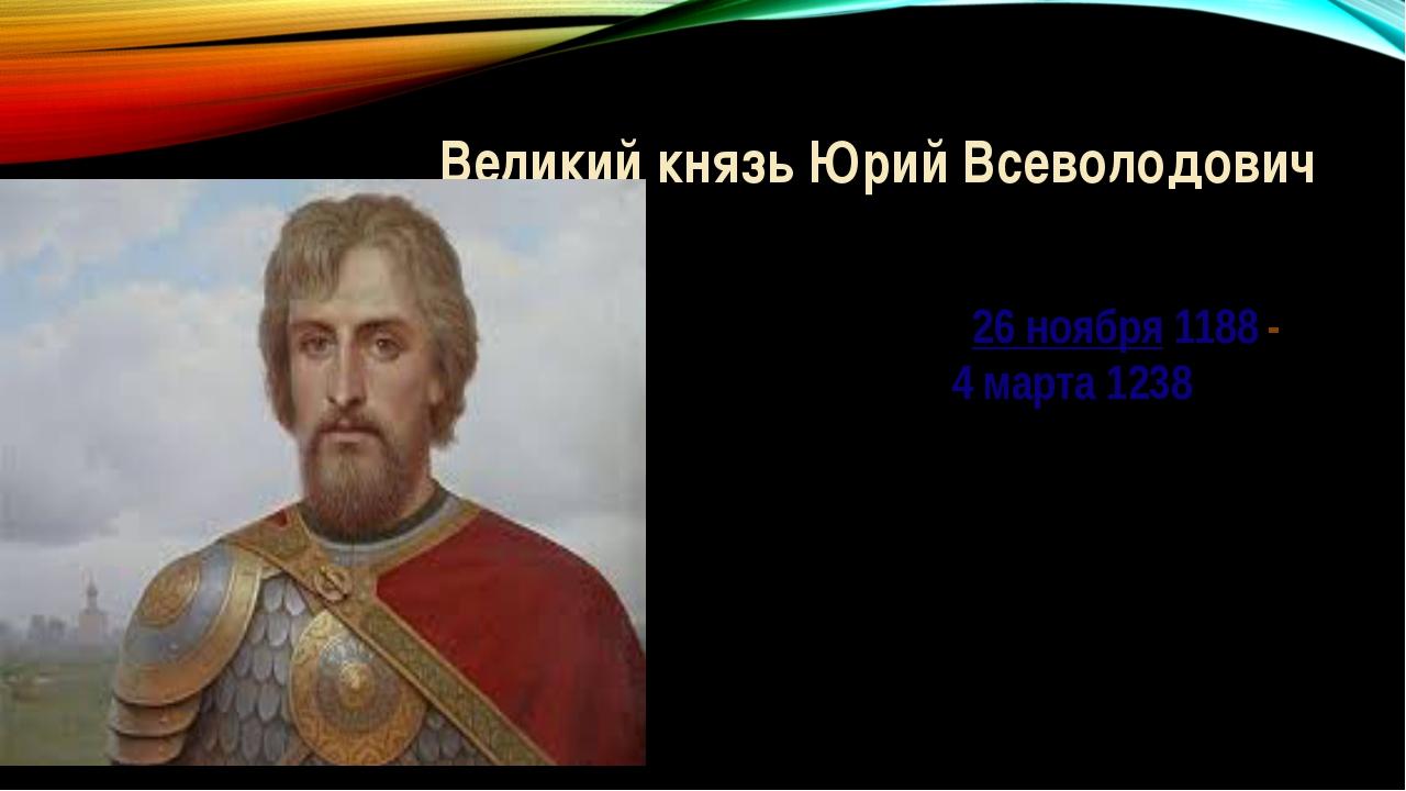 Великий князь Юрий Всеволодович ((((((26 ноября1188 - - 4 марта1238)