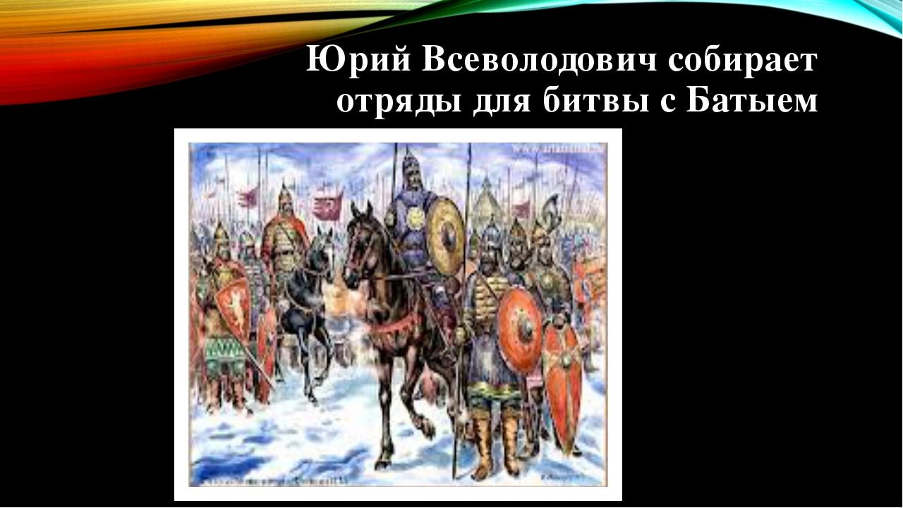 Юрий Всеволодович собирает отряды для битвы с Батыем