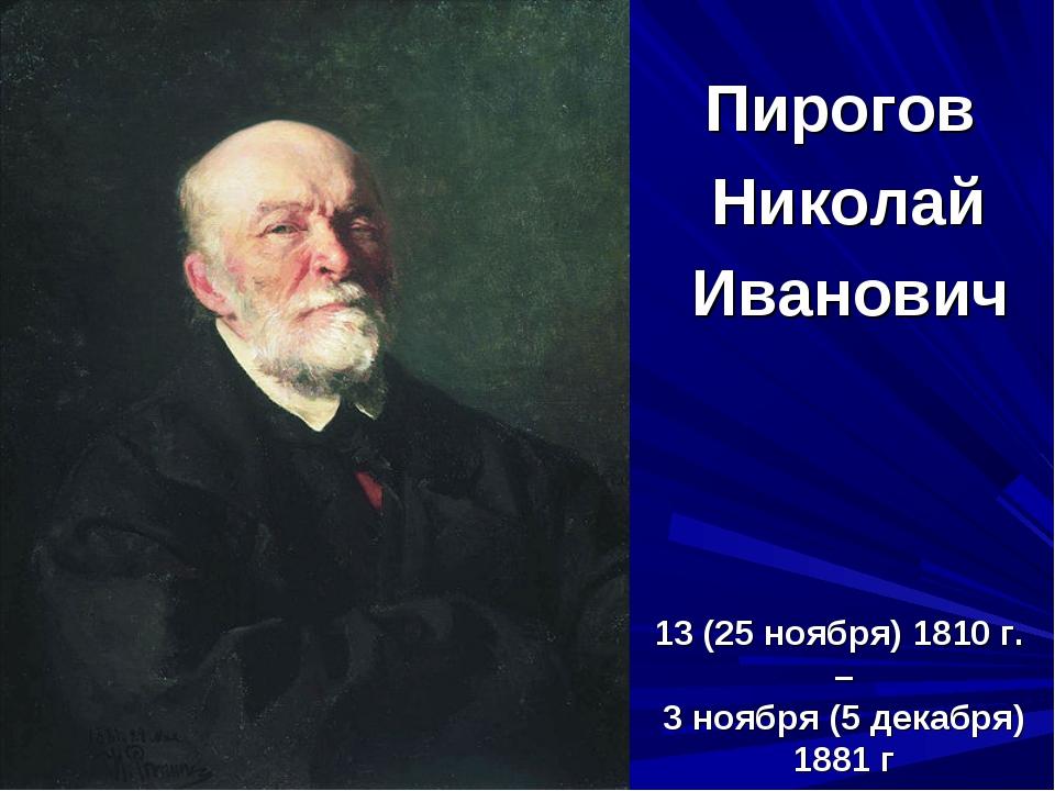 13 (25 ноября) 1810 г. – 3 ноября (5 декабря) 1881 г Пирогов Николай Иванович