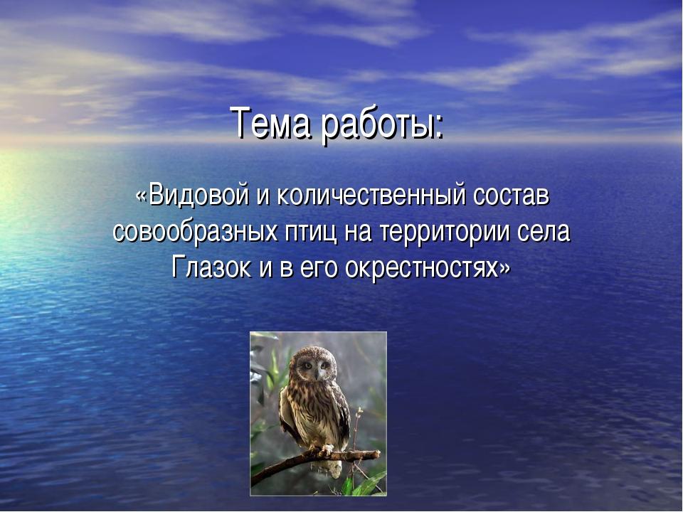 Тема работы: «Видовой и количественный состав совообразных птиц на территории...