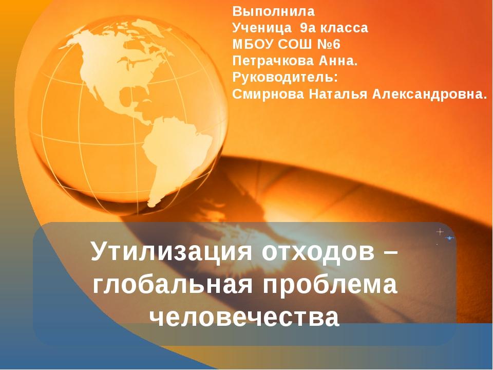 Утилизация отходов – глобальная проблема человечества Выполнила Ученица 9а кл...