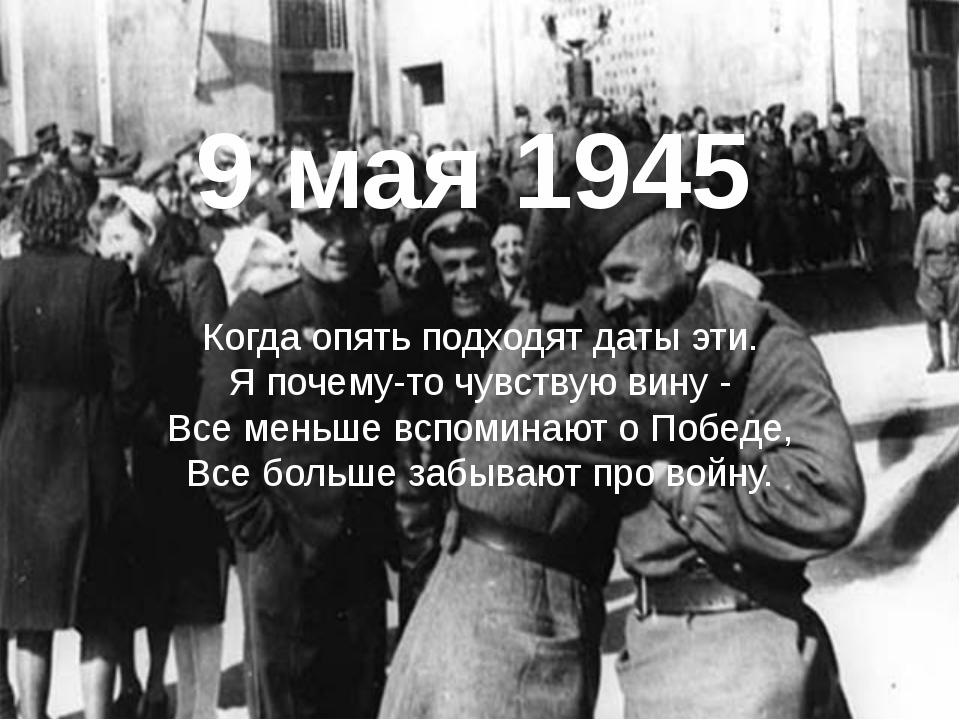 9 мая 1945 Когда опять подходят даты эти. Я почему-то чувствую вину - Все ме...