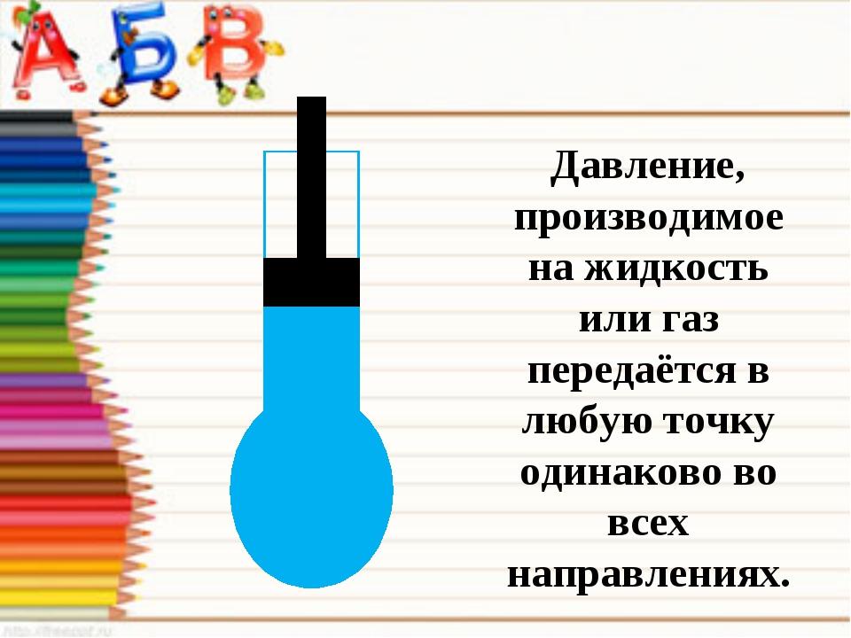 Давление, производимое на жидкость или газ передаётся в любую точку одинаково...