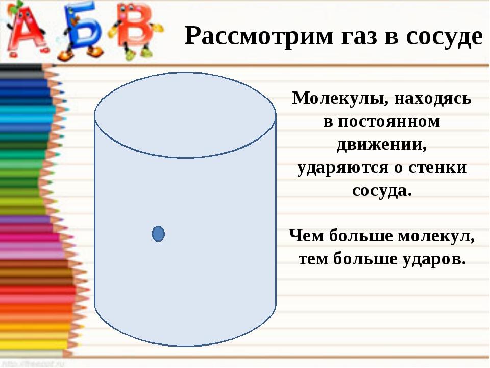 Рассмотрим газ в сосуде Молекулы, находясь в постоянном движении, ударяются о...