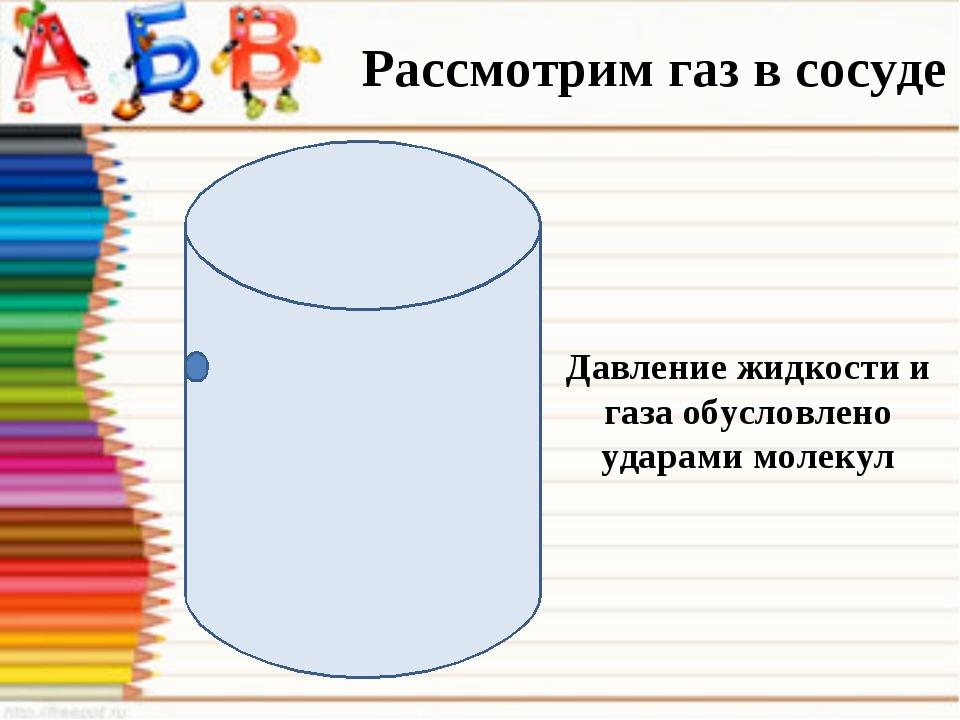 Рассмотрим газ в сосуде Давление жидкости и газа обусловлено ударами молекул