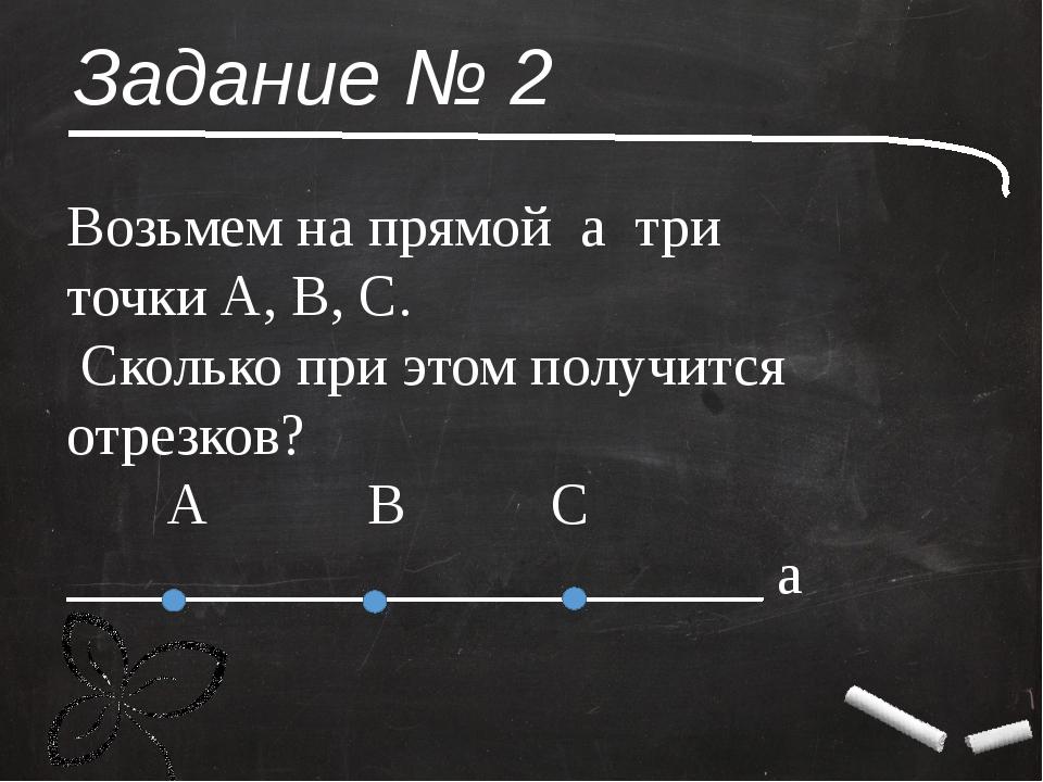 Задание № 2 Возьмем на прямой а три точки А, В, С. Сколько при этом получится...