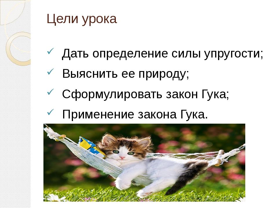 Цели урока Дать определение силы упругости; Выяснить ее природу; Сформулирова...