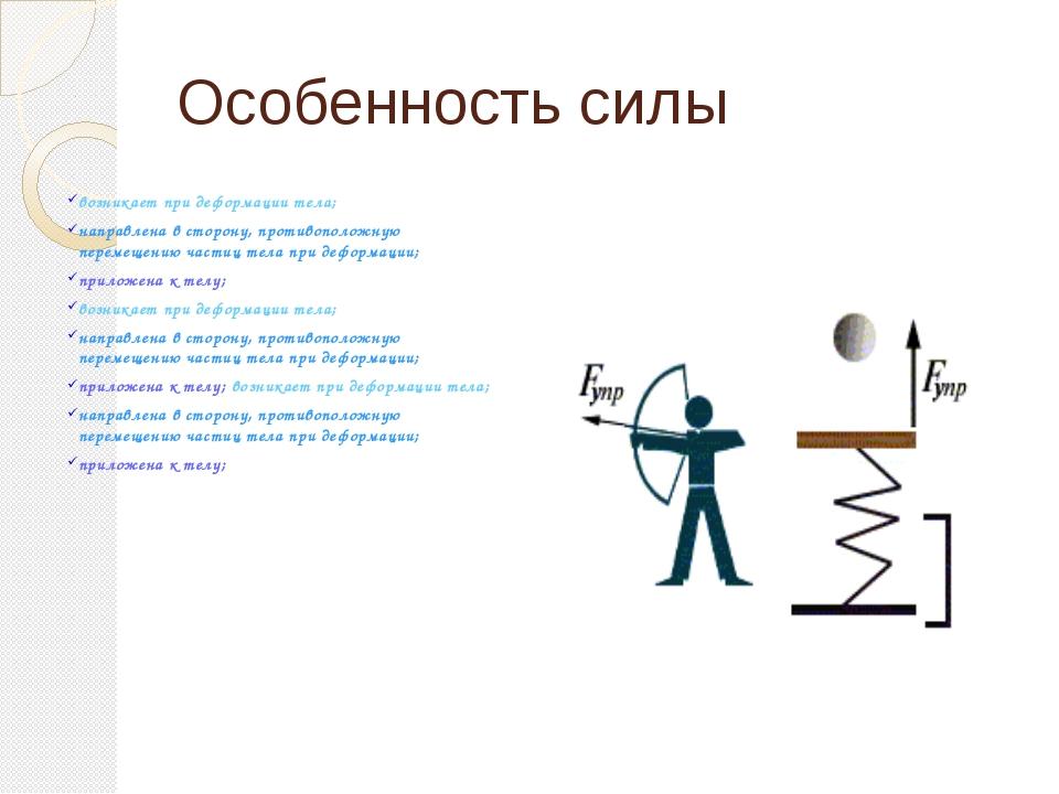 Особенность силы возникает при деформации тела; направлена в сторону, противо...