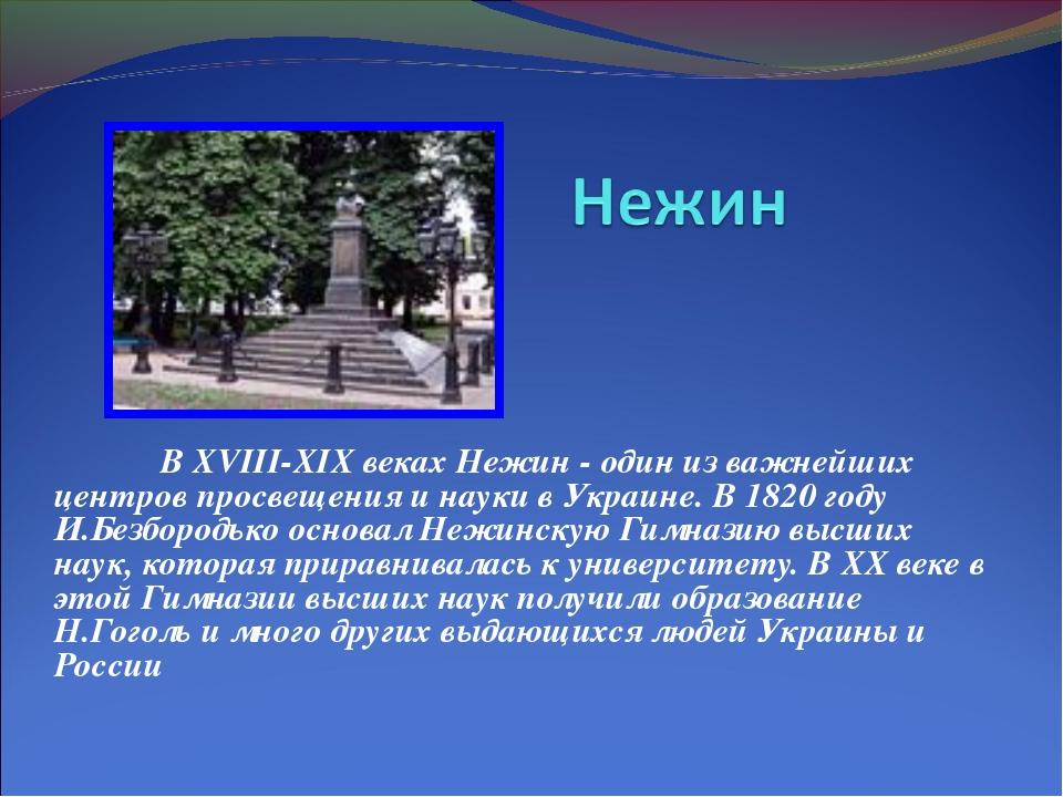 В XVIII-XIX веках Нежин - один из важнейших центров просвещения и науки в Ук...