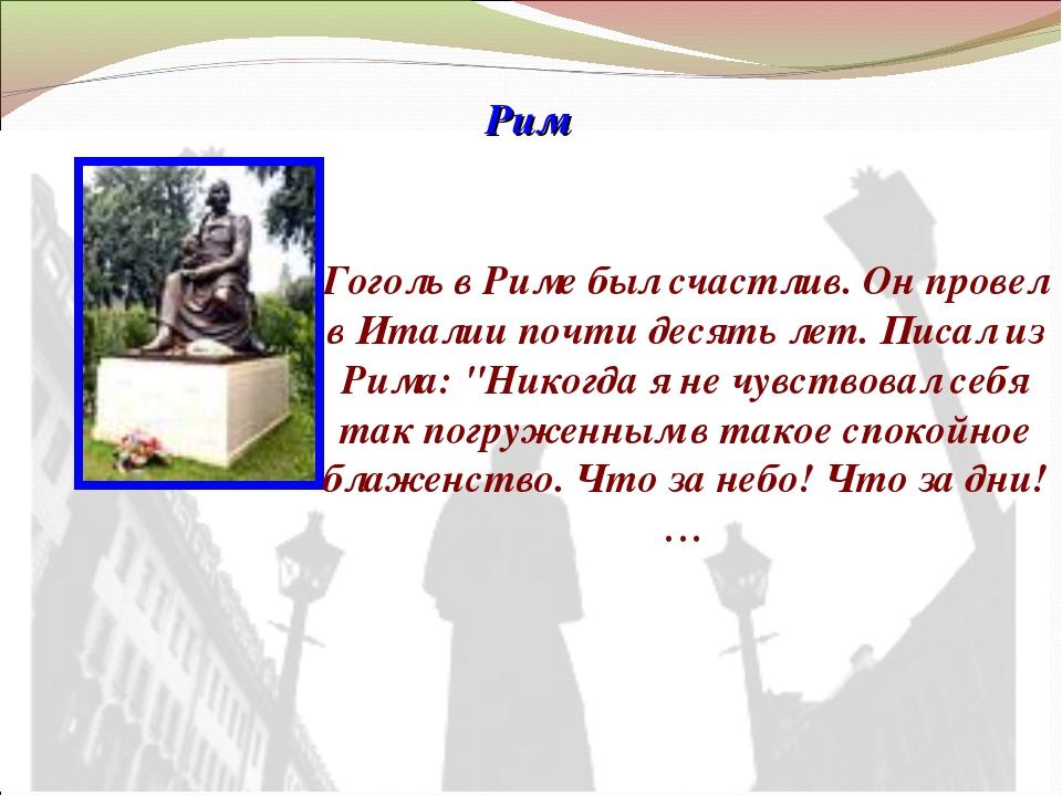 Рим Гоголь в Риме был счастлив. Он провел в Италии почти десять лет. Писал из...