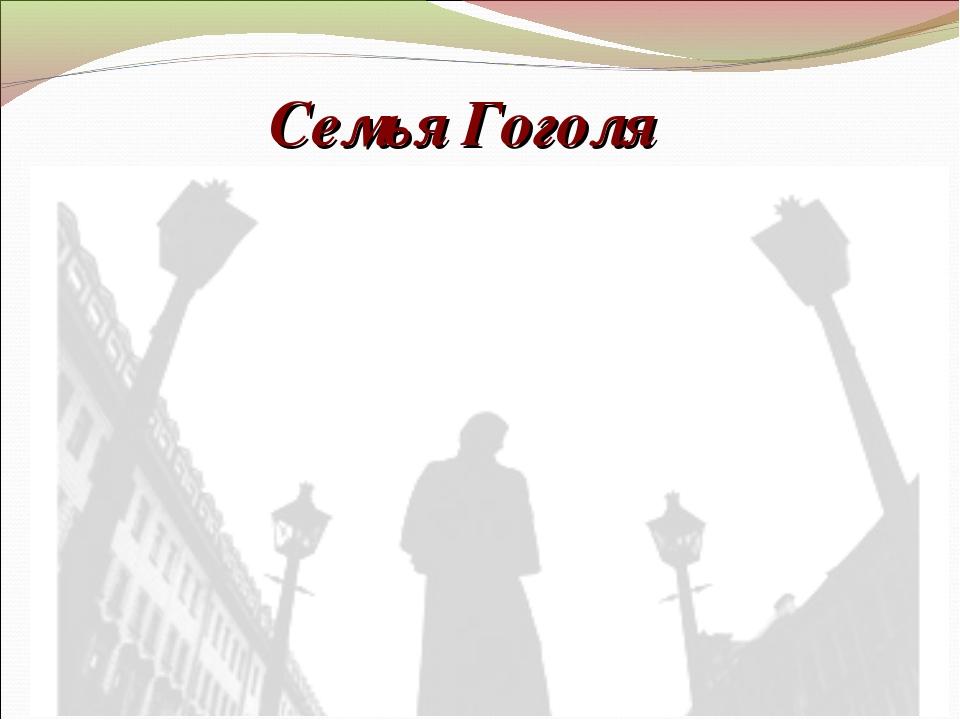 Семья Гоголя Кроме Николая у Василия и Марины Гоголей было пятеро детей - сын...