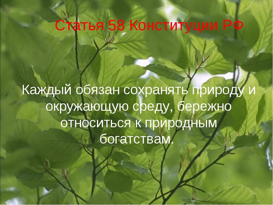 Статья 58 Конституции РФ Каждый обязан сохранять природу и окружающую среду,...