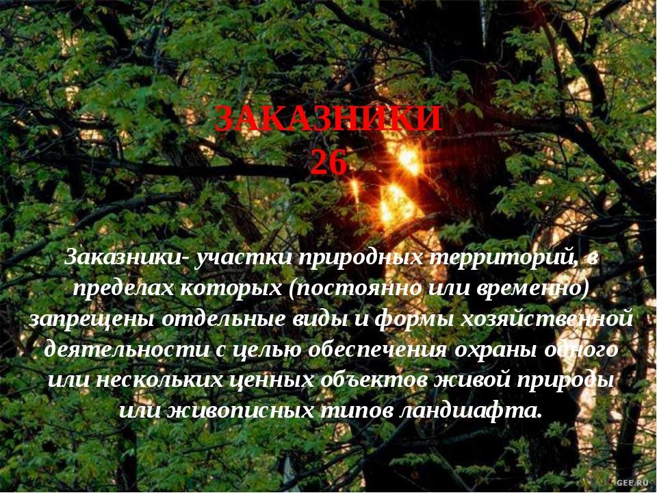 ЗАКАЗНИКИ 26 Заказники- участки природных территорий, в пределах которых (пос...