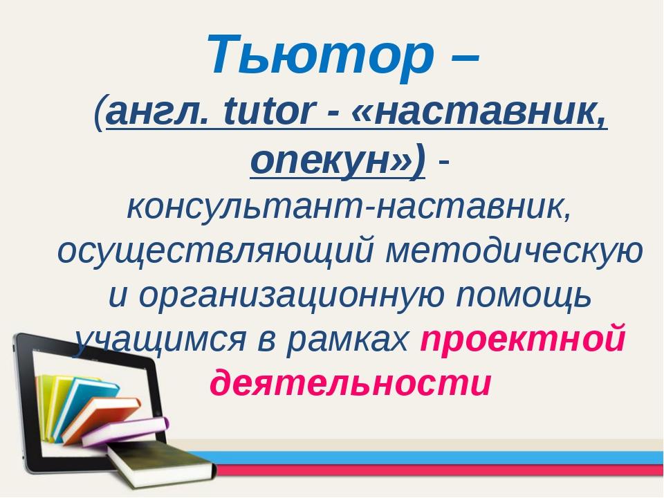Тьютор – (англ. tutor - «наставник, опекун») - консультант-наставник, осущест...