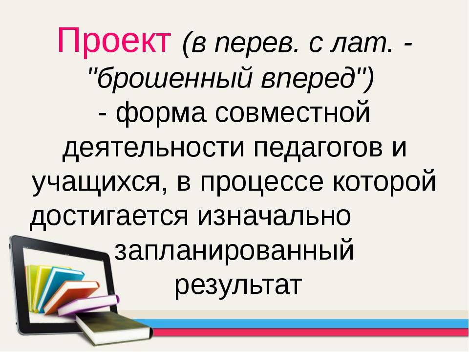 """Проект (в перев. с лат. - """"брошенный вперед"""") - форма совместной деятельности..."""