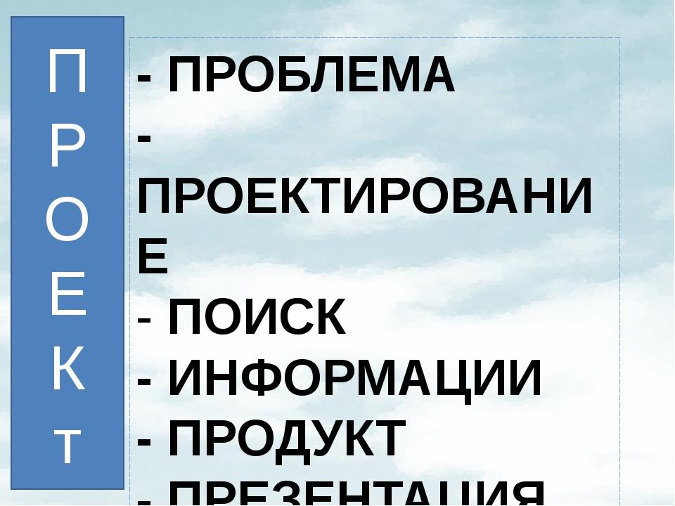 - ПРОБЛЕМА - ПРОЕКТИРОВАНИЕ - ПОИСК - ИНФОРМАЦИИ - ПРОДУКТ - ПРЕЗЕНТАЦИЯ П...