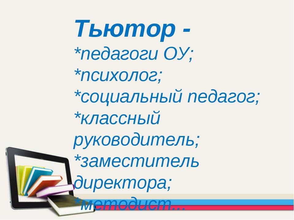 Тьютор - *педагоги ОУ; *психолог; *социальный педагог; *классный руководитель...