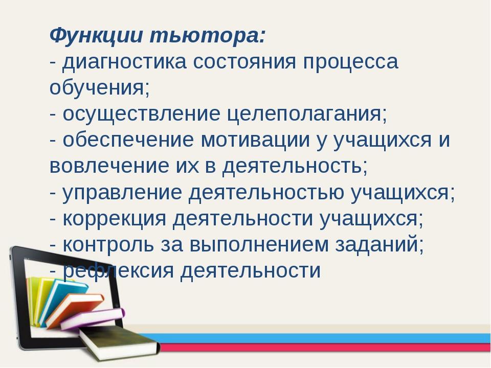 Функции тьютора: - диагностика состояния процесса обучения; - осуществление ц...