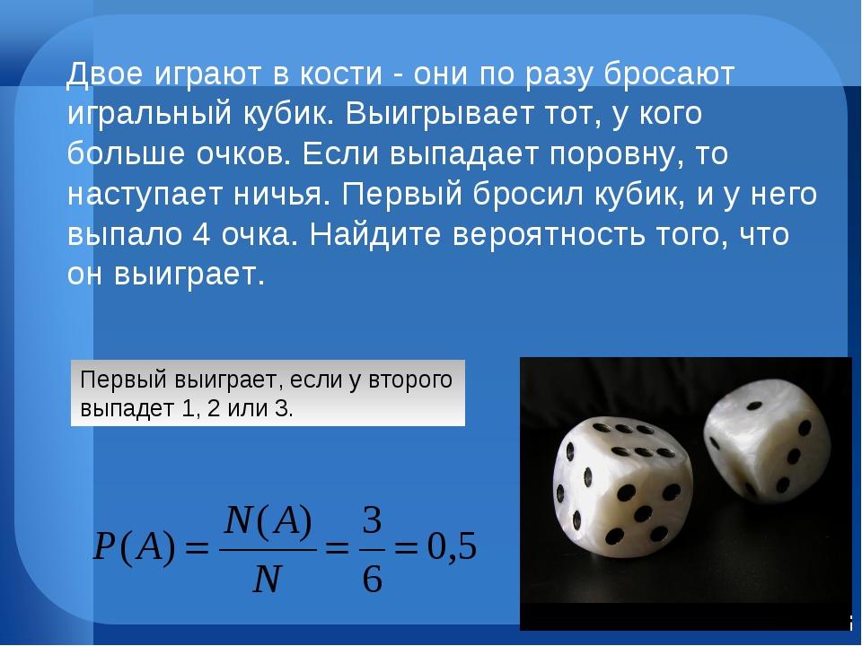 Первый выиграет, если у второго выпадет 1, 2 или 3. Двое играют в кости - они...