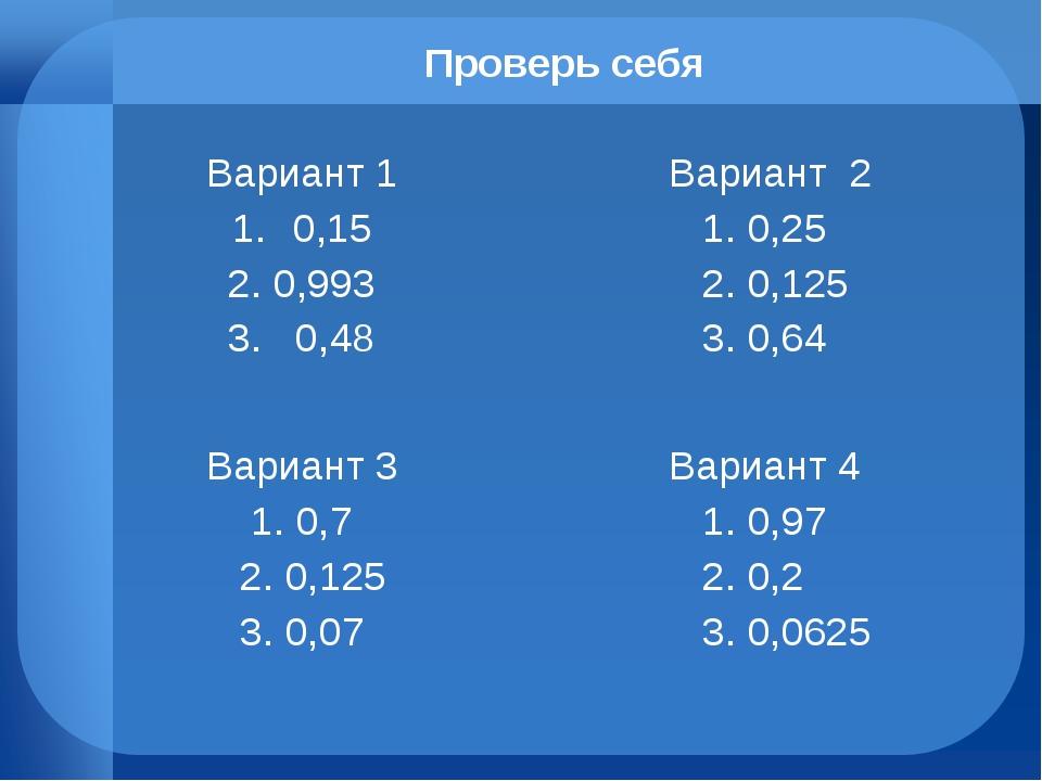 Проверь себя Вариант 1 0,15 2. 0,993 3. 0,48  Вариант 2 1. 0,25 2. 0,125 3....