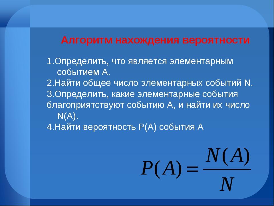 Алгоритм нахождения вероятности 1.Определить, что является элементарным собы...