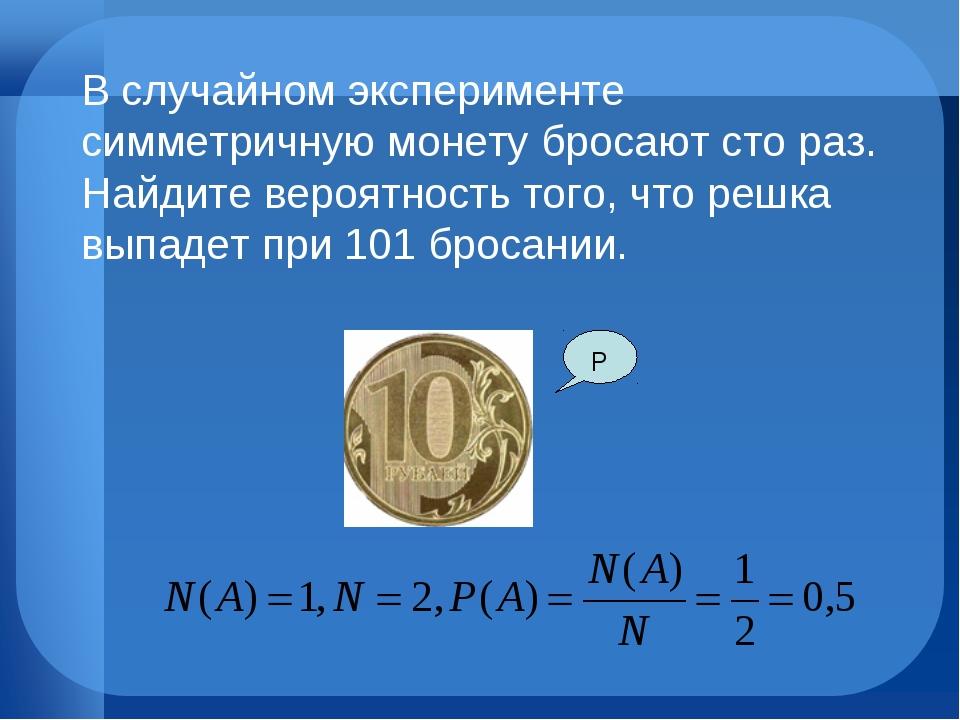 Р В случайном эксперименте симметричную монету бросают сто раз. Найдите веро...