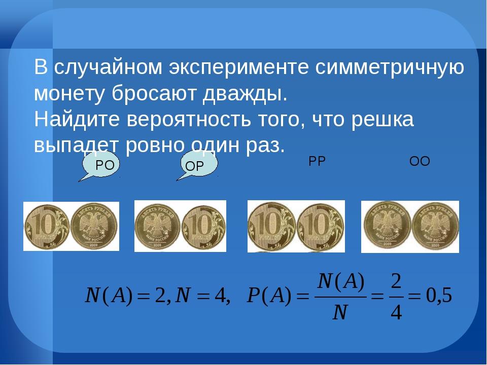 ОО РР ОР РО В случайном эксперименте симметричную монету бросают дважды. Найд...